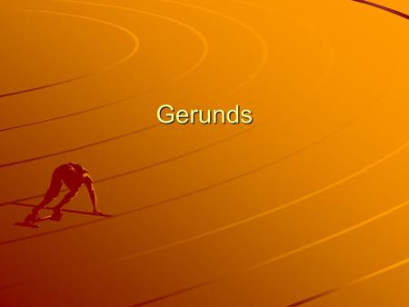 Gerunds. Gerunds Gerunds always end in –ing They are used in the sentence as nouns and in every way that any other noun can be used: –S–S–S–Swimming is.