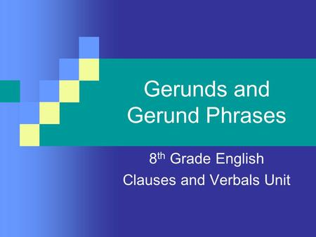Gerunds and Gerund Phrases 8 th Grade English Clauses and Verbals Unit.