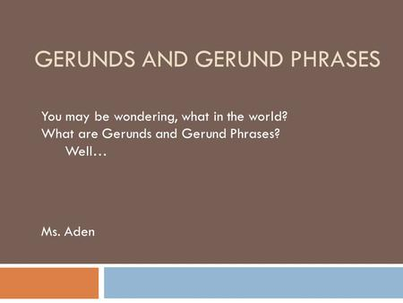 GERUNDS AND GERUND PHRASES You may be wondering, what in the world? What are Gerunds and Gerund Phrases? Well… Ms. Aden.