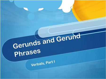 Gerunds and Gerund Phrases Verbals, Part I. Today's Purpose Students will learn the definitions of gerund and gerund phrase; they will identify gerunds.
