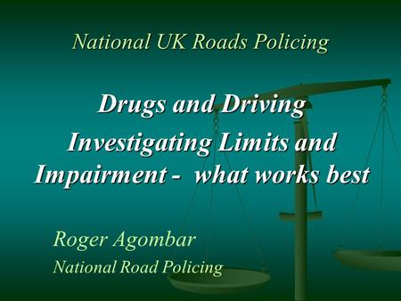National UK Roads Policing Drugs and Driving Investigating Limits and Impairment - what works best Roger Agombar National Road Policing.
