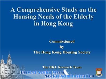 A Comprehensive Study on the Housing Needs of the Elderly in Hong Kong Commissionedby The Hong Kong Housing Society The HKU Research Team.