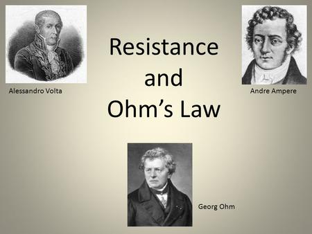 Resistance and Ohm's Law Alessandro VoltaAndre Ampere Georg Ohm.