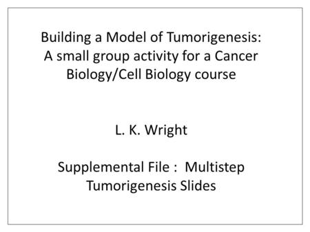 Building a Model of Tumorigenesis: A small group activity for a Cancer Biology/Cell Biology course L. K. Wright Supplemental File : Multistep Tumorigenesis.