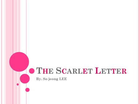 T HE S CARLET L ETTER By. So jeong LEE. T HE B OOK I MPORTATION Author ● Nathaniel Hawthorne Pages ● 232 Genre ● Romantic, Historical Publisher ● Ticknor,