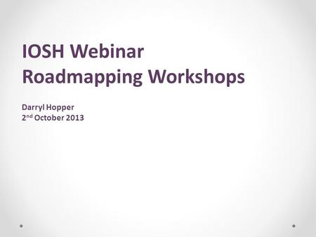 IOSH Webinar Roadmapping Workshops Darryl Hopper 2 nd October 2013.