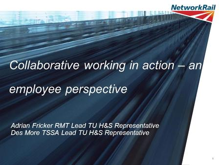 1 Collaborative working in action – an employee perspective Adrian Fricker RMT Lead TU H&S Representative Des More TSSA Lead TU H&S Representative.