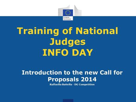 Training of National Judges INFO DAY Introduction to the new Call for Proposals 2014 Raffaella Battella - DG Competition.