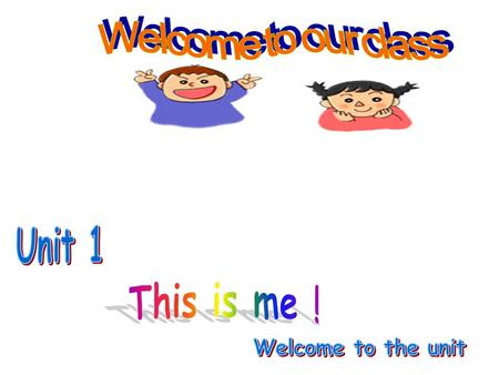 Welcome to our class Unit 1 This is me ! Welcome to the unit.