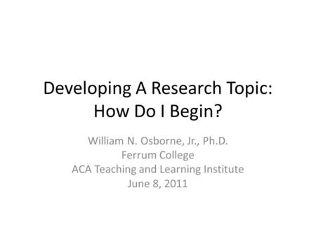 Developing A Research Topic: How Do I Begin? William N. Osborne, Jr., Ph.D. Ferrum College ACA Teaching and Learning Institute June 8, 2011.