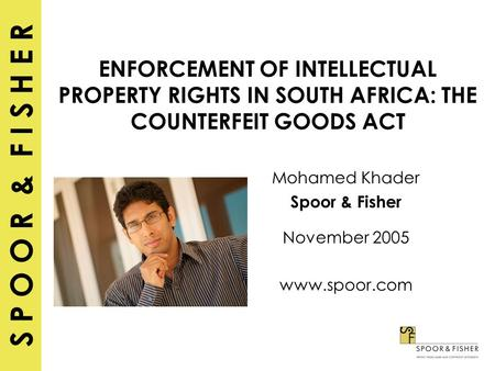 S P O O R & F I S H E R ENFORCEMENT OF INTELLECTUAL PROPERTY RIGHTS IN SOUTH AFRICA: THE COUNTERFEIT GOODS ACT Mohamed Khader Spoor & Fisher November 2005.