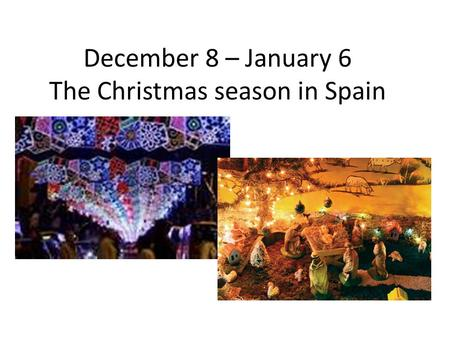 December 8 – January 6 The Christmas season in Spain