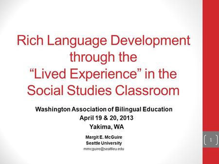 "Rich Language Development through the ""Lived Experience"" in the Social Studies Classroom Washington Association of Bilingual Education April 19 & 20, 2013."