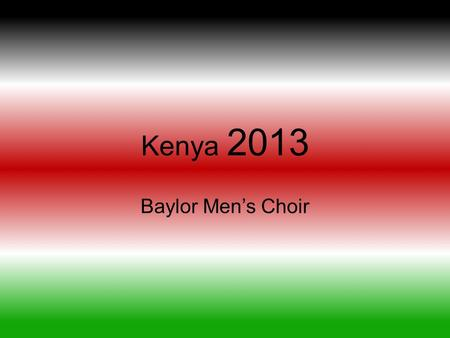 Kenya 2013 Baylor Men's Choir. Testimonials Why this trip can rock your world? Why should you travel to Kenya with a music group? How does God show up.