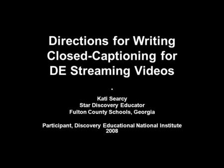 Directions for Writing Closed-Captioning for DE Streaming Videos. Kati Searcy Star Discovery Educator Fulton County Schools, Georgia Participant, Discovery.