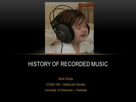 Sara Chopp COMM 108 – Media and Society University of Wisconsin – Parkside HISTORY OF RECORDED MUSIC.