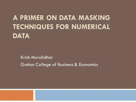 A PRIMER ON DATA MASKING TECHNIQUES FOR NUMERICAL DATA Krish Muralidhar Gatton College of Business & Economics.