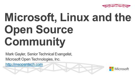Microsoft, Linux and the Open Source Community Mark Gayler, Senior Technical Evangelist, Microsoft Open Technologies, Inc.