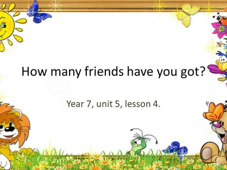 How many friends have you got? Year 7, unit 5, lesson 4.