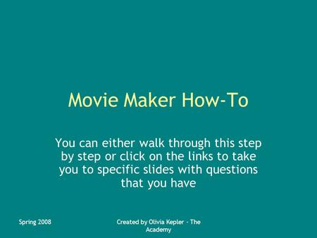 Spring 2008Created by Olivia Kepler - The Academy Movie Maker How-To You can either walk through this step by step or click on the links to take you to.
