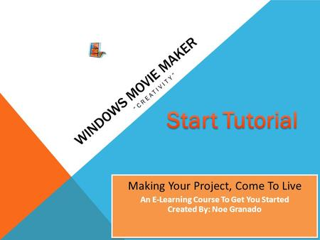 "WINDOWS MOVIE MAKER ""CREATIVITY"" Making Your Project, Come To Live An E-Learning Course To Get You Started Created By: Noe Granado Making Your Project,"