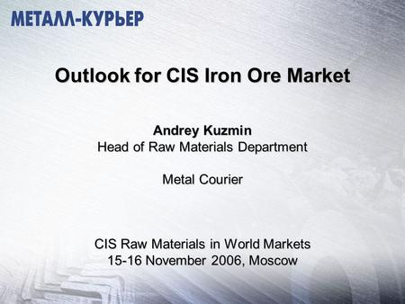 Outlook for CIS Iron Ore Market Andrey Kuzmin Head of Raw Materials Department Metal Courier CIS Raw Materials in World Markets 15-16 November 2006, Moscow.