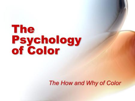 The Psychology of Color The How and Why of Color.