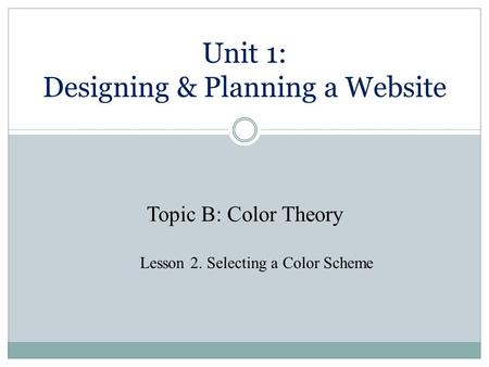 Unit 1: Designing & Planning a Website Topic B: Color Theory Lesson 2. Selecting a Color Scheme.