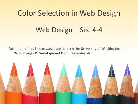 "Color Selection in Web Design Web Design – Sec 4-4 Part or all of this lesson was adapted from the University of Washington's ""Web Design & Development."