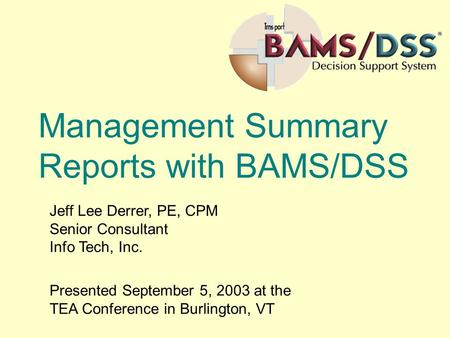 Management Summary Reports with BAMS/DSS Jeff Lee Derrer, PE, CPM Senior Consultant Info Tech, Inc. Presented September 5, 2003 at the TEA Conference in.