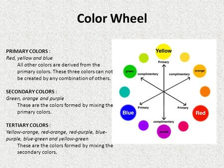 Color Wheel PRIMARY COLORS : Red, yellow and blue All other colors are derived from the primary colors. These three colors can not be created by any combination.
