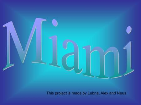 This project is made by Lubna, Alex and Neus. Miami is a city located in the south-west of Florida, in the United States of America. There are 267.477.