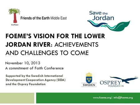 FOEME'S VISION FOR THE LOWER JORDAN RIVER: ACHIEVEMENTS AND CHALLENGES TO COME  November 10, 2013 A commitment of Faith Conference.