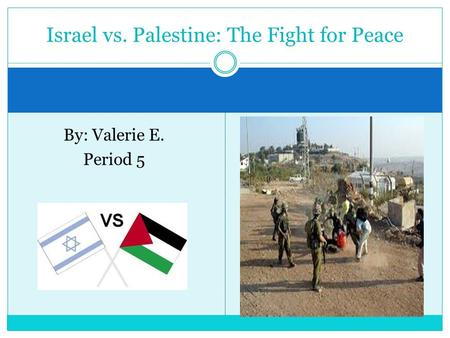 By: Valerie E. Period 5 Israel vs. Palestine: The Fight for Peace.