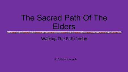 The Sacred Path Of The Elders Walking The Path Today Dr. Christina P. Venable.