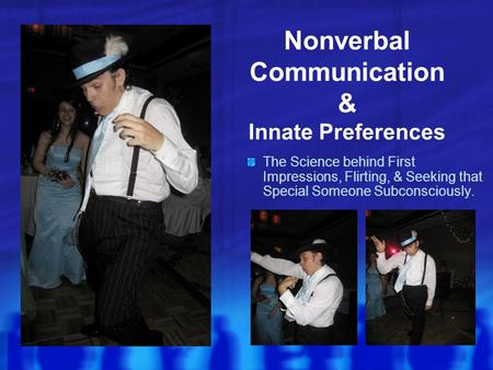 Nonverbal Communication & Innate Preferences The Science behind First Impressions, Flirting, & Seeking that Special Someone Subconsciously.