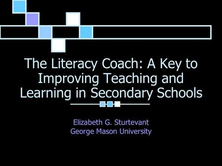 The Literacy Coach: A Key to Improving Teaching and Learning in Secondary Schools Elizabeth G. Sturtevant George Mason University.