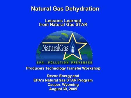 Natural Gas Dehydration Lessons Learned from Natural Gas STAR Producers Technology Transfer Workshop Devon Energy and EPA's Natural Gas STAR Program Casper,