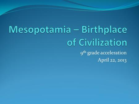 "9 th grade acceleration April 22, 2013. Where is Mesopotamia? There is no country or area on a map today called ""Mesopotamia."" Today, it includes the."
