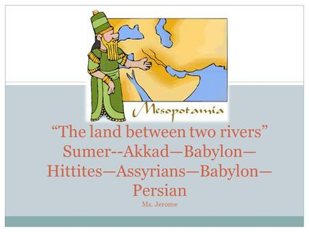 """The land between two rivers"" Sumer--Akkad—Babylon— Hittites—Assyrians—Babylon— Persian Ms. Jerome."
