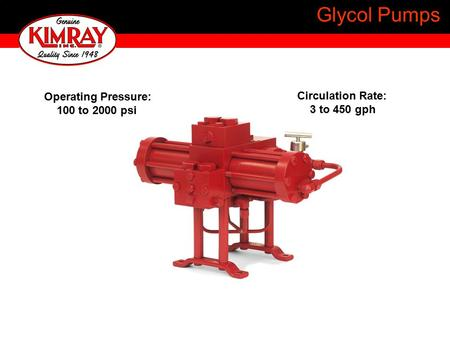 Glycol Pumps Operating Pressure: 100 to 2000 psi Circulation Rate: 3 to 450 gph.