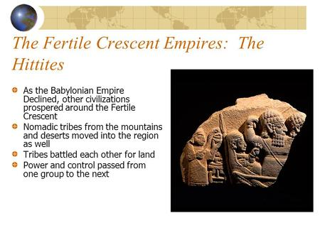 The Fertile Crescent Empires: The Hittites As the Babylonian Empire Declined, other civilizations prospered around the Fertile Crescent Nomadic tribes.