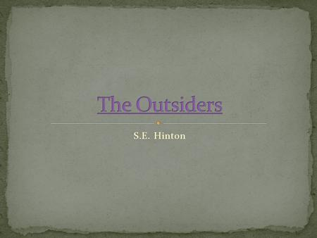 S.E. Hinton. Began writing The Outsiders at 15 Published in 1967 Focused on class conflict and division Greasers vs. Socials (Socs) Setting: 1960's, Southwest,