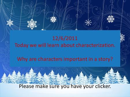 12/6/2011 Today we will learn about characterization. Why are characters important in a story? Please make sure you have your clicker.