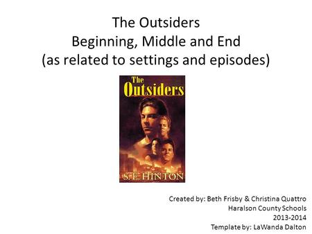 The Outsiders Beginning, Middle and End (as related to settings and episodes) Created by: Beth Frisby & Christina Quattro Haralson County Schools 2013-2014.