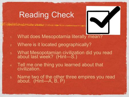 Reading Check 1. What does Mesopotamia literally mean? 2. Where is it located geographically? 3. What Mesopotamian civilization did you read about last.