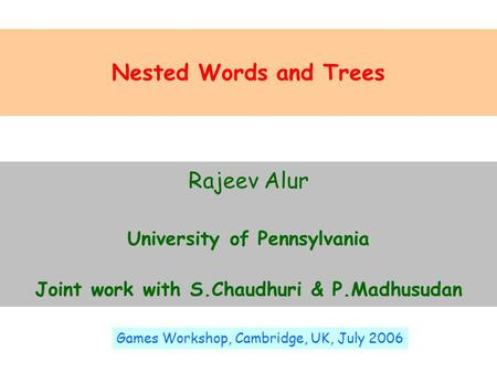 Nested Words and Trees Rajeev Alur University of Pennsylvania Joint work with S.Chaudhuri & P.Madhusudan Games Workshop, Cambridge, UK, July 2006.