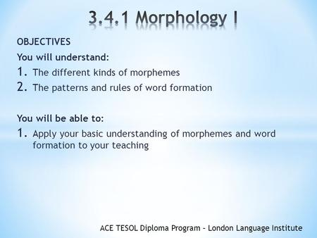 ACE TESOL Diploma Program – London Language Institute OBJECTIVES You will understand: 1. The different kinds of morphemes 2. The patterns and rules of.