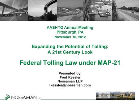 MAKING IT HAPPEN. AASHTO Annual Meeting Pittsburgh, PA November 18, 2012 Expanding the Potential of Tolling: A 21st Century Look Federal Tolling Law under.