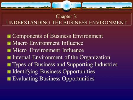 Chapter 3: UNDERSTANDING THE BUSINESS ENVIRONMENT Components of Business Environment Macro Environment Influence Micro Environment Influence Internal Environment.